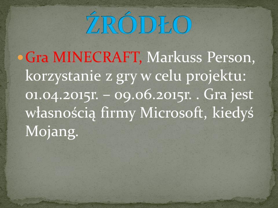 Gra MINECRAFT, Markuss Person, korzystanie z gry w celu projektu: 01.04.2015r. – 09.06.2015r.. Gra jest własnością firmy Microsoft, kiedyś Mojang.