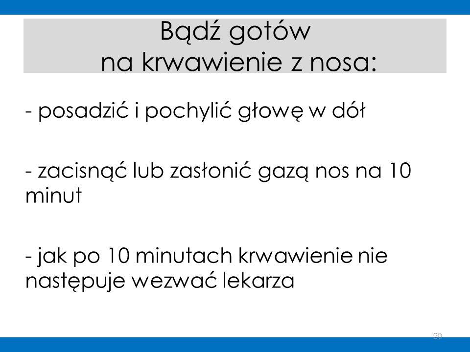 Bądź gotów na krwawienie z nosa: - posadzić i pochylić głowę w dół - zacisnąć lub zasłonić gazą nos na 10 minut - jak po 10 minutach krwawienie nie na