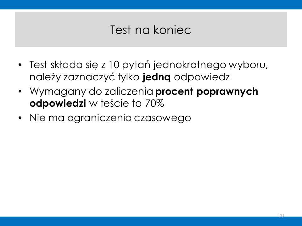 Test na koniec Test składa się z 10 pytań jednokrotnego wyboru, należy zaznaczyć tylko jedną odpowiedz Wymagany do zaliczenia procent poprawnych odpow