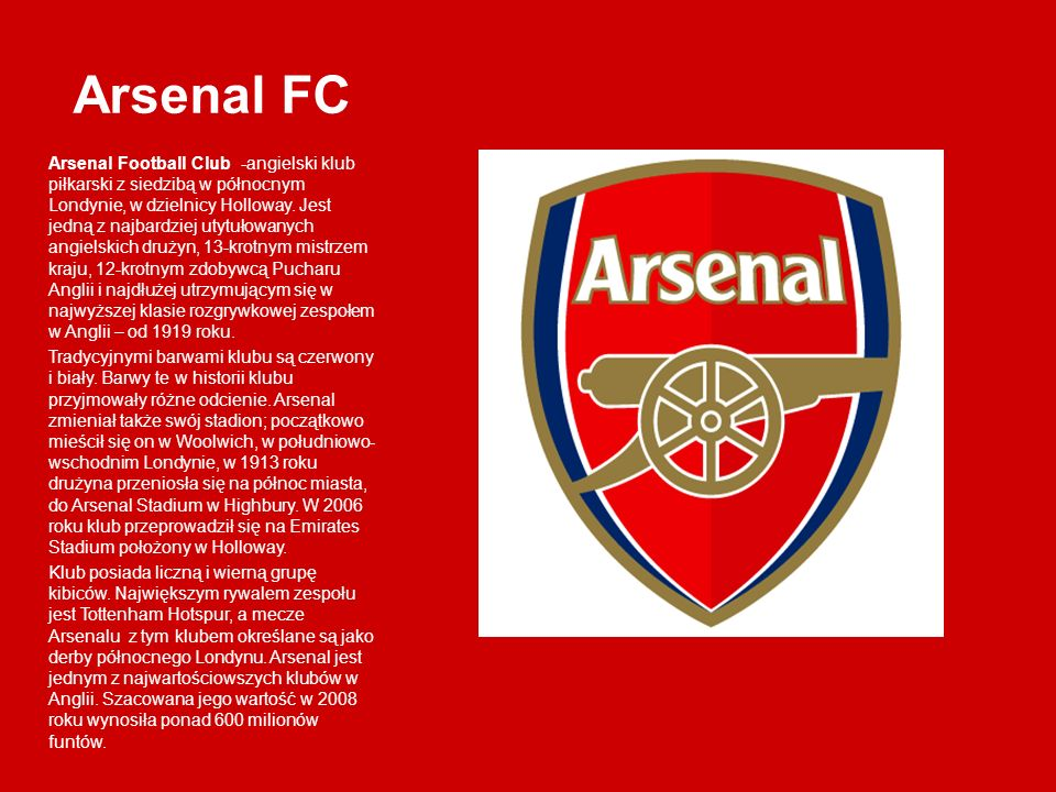 Arsenal FC Arsenal Football Club -angielski klub piłkarski z siedzibą w północnym Londynie, w dzielnicy Holloway. Jest jedną z najbardziej utytułowany