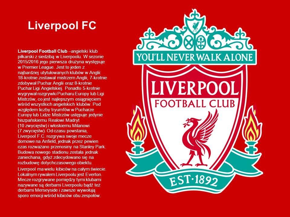 Liverpool FC Liverpool Football Club –angielski klub piłkarski z siedzibą w Liverpoolu. W sezonie 2015/2016 jego pierwsza drużyna występuje w Premier