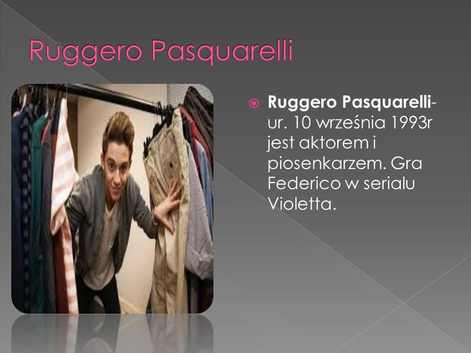  Ruggero Pasquarelli - ur. 10 września 1993r jest aktorem i piosenkarzem.