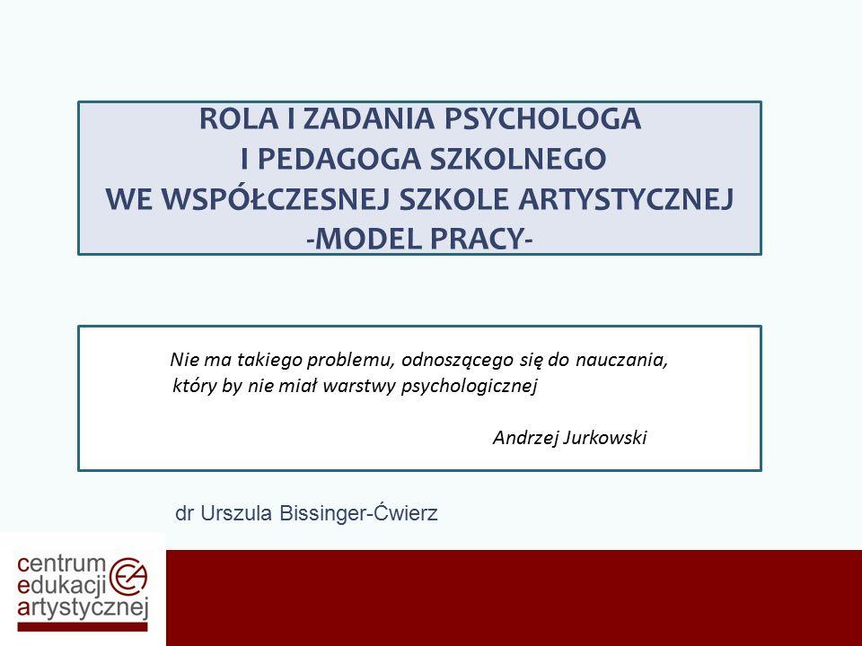 dr Urszula Bissinger-Ćwierz ROLA I ZADANIA PSYCHOLOGA I PEDAGOGA SZKOLNEGO WE WSPÓŁCZESNEJ SZKOLE ARTYSTYCZNEJ -MODEL PRACY- Nie ma takiego problemu, odnoszącego się do nauczania, który by nie miał warstwy psychologicznej Andrzej Jurkowski