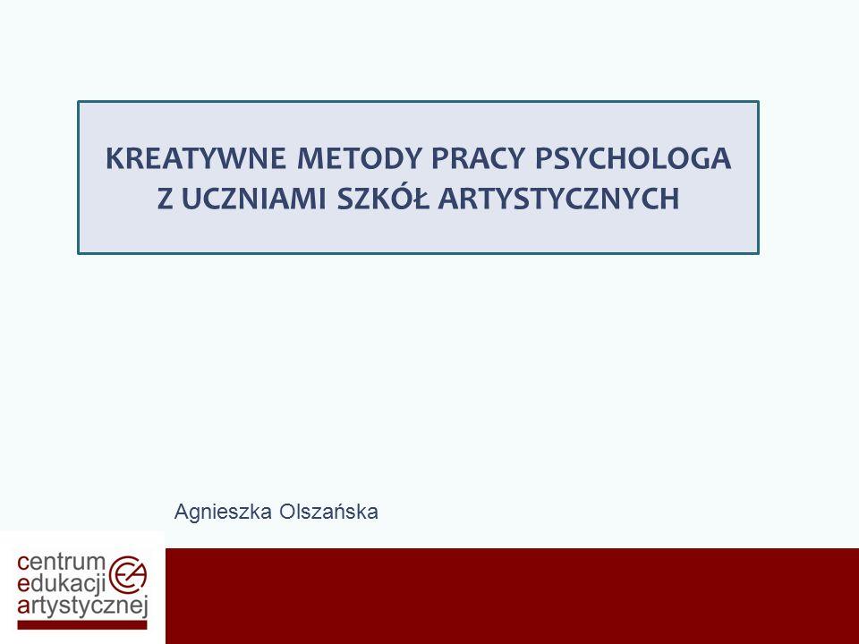 Agnieszka Olszańska KREATYWNE METODY PRACY PSYCHOLOGA Z UCZNIAMI SZKÓŁ ARTYSTYCZNYCH