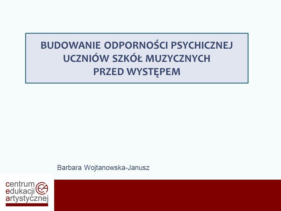 Barbara Wojtanowska-Janusz BUDOWANIE ODPORNOŚCI PSYCHICZNEJ UCZNIÓW SZKÓŁ MUZYCZNYCH PRZED WYSTĘPEM
