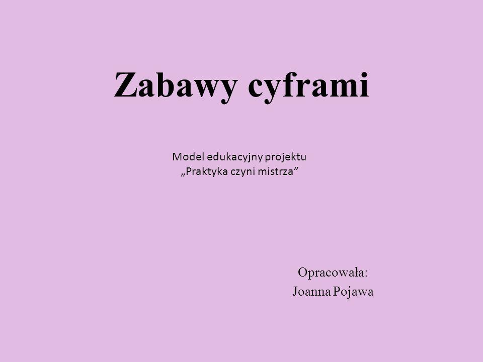 """Zabawy cyframi Opracowała: Joanna Pojawa Model edukacyjny projektu """"Praktyka czyni mistrza"""