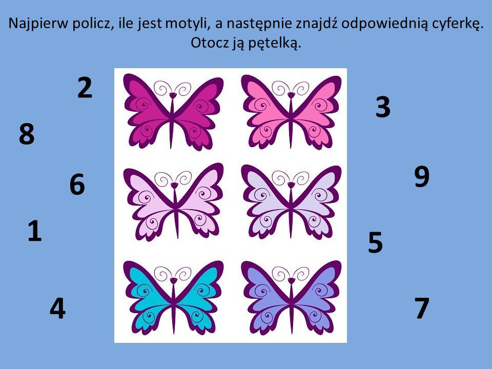 1 2 3 4 5 6 7 8 9 Najpierw policz, ile jest motyli, a następnie znajdź odpowiednią cyferkę. Otocz ją pętelką.