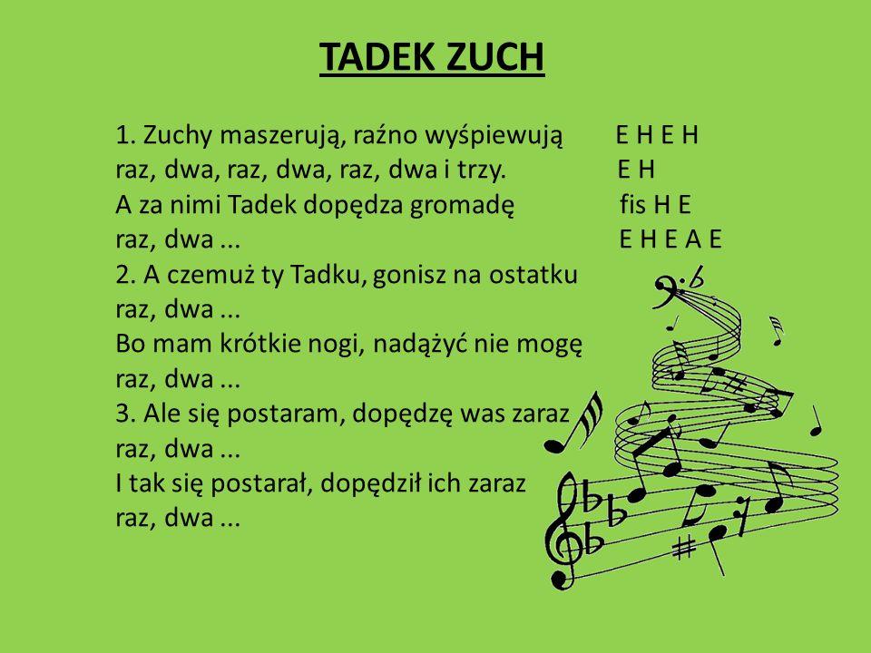 TADEK ZUCH 1. Zuchy maszerują, raźno wyśpiewują E H E H raz, dwa, raz, dwa, raz, dwa i trzy. E H A za nimi Tadek dopędza gromadę fis H E raz, dwa... E