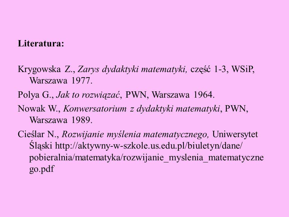 Literatura: Krygowska Z., Zarys dydaktyki matematyki, część 1-3, WSiP, Warszawa 1977. Polya G., Jak to rozwiązać, PWN, Warszawa 1964. Nowak W., Konwer