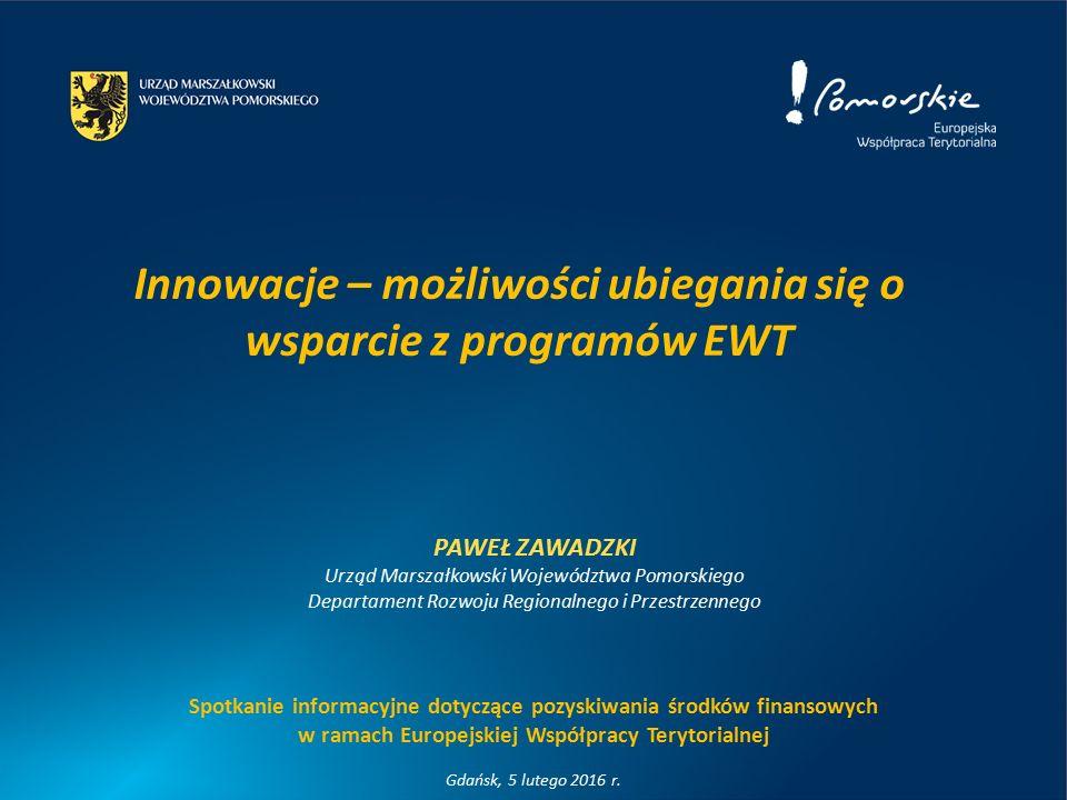 Innowacje – możliwości ubiegania się o wsparcie z programów EWT PAWEŁ ZAWADZKI Urząd Marszałkowski Województwa Pomorskiego Departament Rozwoju Regionalnego i Przestrzennego Spotkanie informacyjne dotyczące pozyskiwania środków finansowych w ramach Europejskiej Współpracy Terytorialnej Gdańsk, 5 lutego 2016 r.