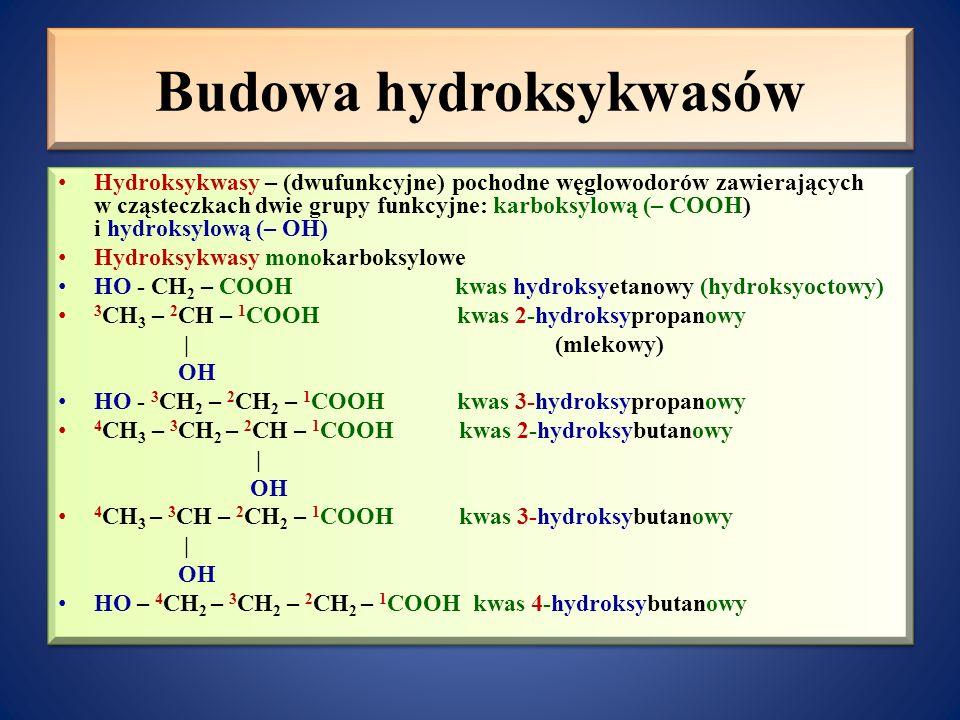 Budowa hydroksykwasów Hydroksykwasy – (dwufunkcyjne) pochodne węglowodorów zawierających w cząsteczkach dwie grupy funkcyjne: karboksylową (– COOH) i hydroksylową (– OH) Hydroksykwasy monokarboksylowe HO - CH 2 – COOH kwas hydroksyetanowy (hydroksyoctowy) 3 CH 3 – 2 CH – 1 COOH kwas 2-hydroksypropanowy   (mlekowy) OH HO - 3 CH 2 – 2 CH 2 – 1 COOH kwas 3-hydroksypropanowy 4 CH 3 – 3 CH 2 – 2 CH – 1 COOH kwas 2-hydroksybutanowy   OH 4 CH 3 – 3 CH – 2 CH 2 – 1 COOH kwas 3-hydroksybutanowy   OH HO – 4 CH 2 – 3 CH 2 – 2 CH 2 – 1 COOH kwas 4-hydroksybutanowy Hydroksykwasy – (dwufunkcyjne) pochodne węglowodorów zawierających w cząsteczkach dwie grupy funkcyjne: karboksylową (– COOH) i hydroksylową (– OH) Hydroksykwasy monokarboksylowe HO - CH 2 – COOH kwas hydroksyetanowy (hydroksyoctowy) 3 CH 3 – 2 CH – 1 COOH kwas 2-hydroksypropanowy   (mlekowy) OH HO - 3 CH 2 – 2 CH 2 – 1 COOH kwas 3-hydroksypropanowy 4 CH 3 – 3 CH 2 – 2 CH – 1 COOH kwas 2-hydroksybutanowy   OH 4 CH 3 – 3 CH – 2 CH 2 – 1 COOH kwas 3-hydroksybutanowy   OH HO – 4 CH 2 – 3 CH 2 – 2 CH 2 – 1 COOH kwas 4-hydroksybutanowy