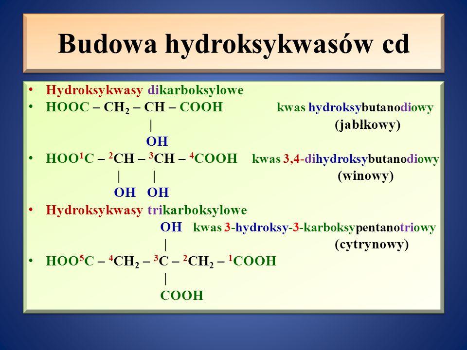 Budowa hydroksykwasów cd Hydroksykwasy dikarboksylowe HOOC – CH 2 – CH – COOH kwas hydroksybutanodiowy   (jabłkowy) OH HOO 1 C – 2 CH – 3 CH – 4 COOH kwas 3,4-dihydroksybutanodiowy     (winowy) OH OH Hydroksykwasy trikarboksylowe OH kwas 3-hydroksy-3-karboksypentanotriowy   (cytrynowy) HOO 5 C – 4 CH 2 – 3 C – 2 CH 2 – 1 COOH   COOH Hydroksykwasy dikarboksylowe HOOC – CH 2 – CH – COOH kwas hydroksybutanodiowy   (jabłkowy) OH HOO 1 C – 2 CH – 3 CH – 4 COOH kwas 3,4-dihydroksybutanodiowy     (winowy) OH OH Hydroksykwasy trikarboksylowe OH kwas 3-hydroksy-3-karboksypentanotriowy   (cytrynowy) HOO 5 C – 4 CH 2 – 3 C – 2 CH 2 – 1 COOH   COOH
