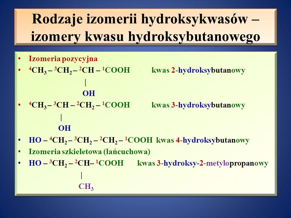 Rodzaje izomerii hydroksykwasów – izomery kwasu hydroksybutanowego Izomeria pozycyjna 4 CH 3 – 3 CH 2 – 2 CH – 1 COOH kwas 2-hydroksybutanowy   OH 4 CH 3 – 3 CH – 2 CH 2 – 1 COOH kwas 3-hydroksybutanowy   OH HO – 4 CH 2 – 3 CH 2 – 2 CH 2 – 1 COOH kwas 4-hydroksybutanowy Izomeria szkieletowa (łańcuchowa) HO – 3 CH 2 – 2 CH– 1 COOH kwas 3-hydroksy-2-metylopropanowy   CH 3 Izomeria pozycyjna 4 CH 3 – 3 CH 2 – 2 CH – 1 COOH kwas 2-hydroksybutanowy   OH 4 CH 3 – 3 CH – 2 CH 2 – 1 COOH kwas 3-hydroksybutanowy   OH HO – 4 CH 2 – 3 CH 2 – 2 CH 2 – 1 COOH kwas 4-hydroksybutanowy Izomeria szkieletowa (łańcuchowa) HO – 3 CH 2 – 2 CH– 1 COOH kwas 3-hydroksy-2-metylopropanowy   CH 3