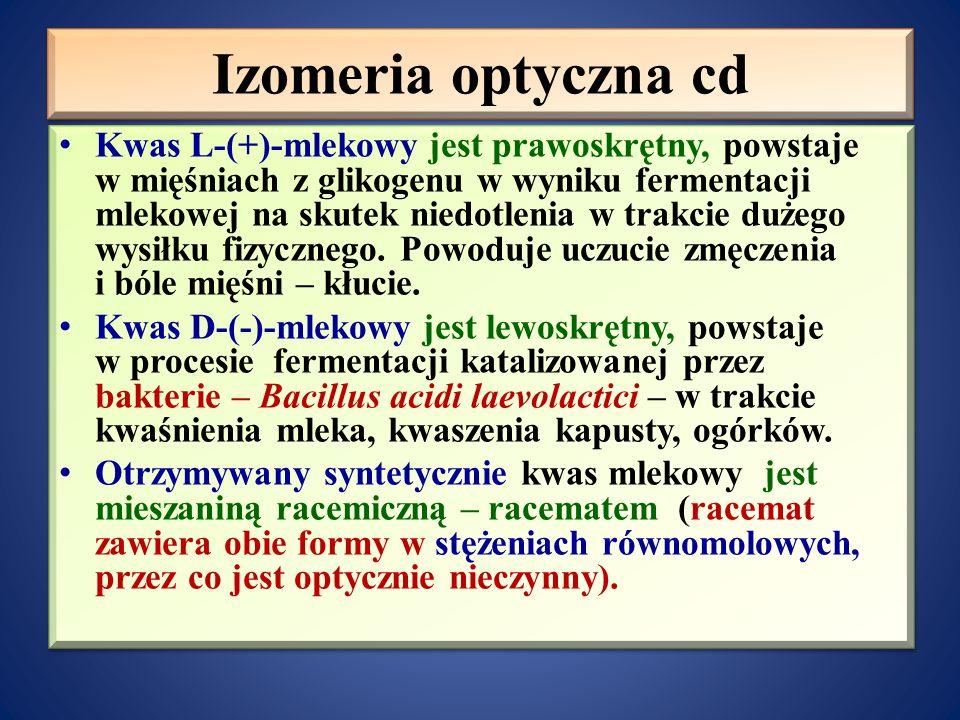 Izomeria optyczna cd Kwas L-(+)-mlekowy jest prawoskrętny, powstaje w mięśniach z glikogenu w wyniku fermentacji mlekowej na skutek niedotlenia w trakcie dużego wysiłku fizycznego.