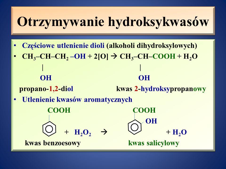Otrzymywanie hydroksykwasów Częściowe utlenienie dioli (alkoholi dihydroksylowych) CH 3 –CH–CH 2 –OH + 2[O]  CH 3 –CH–COOH + H 2 O     OH OH propano-1,2-diol kwas 2-hydroksypropanowy Utlenienie kwasów aromatycznych COOH COOH OH + H 2 O 2  + H 2 O kwas benzoesowy kwas salicylowy Częściowe utlenienie dioli (alkoholi dihydroksylowych) CH 3 –CH–CH 2 –OH + 2[O]  CH 3 –CH–COOH + H 2 O     OH OH propano-1,2-diol kwas 2-hydroksypropanowy Utlenienie kwasów aromatycznych COOH COOH OH + H 2 O 2  + H 2 O kwas benzoesowy kwas salicylowy
