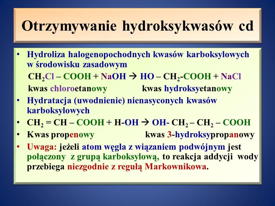 Otrzymywanie hydroksykwasów cd Hydroliza halogenopochodnych kwasów karboksylowych w środowisku zasadowym CH 2 Cl – COOH + NaOH  HO – CH 2 -COOH + NaCl kwas chloroetanowy kwas hydroksyetanowy Hydratacja (uwodnienie) nienasyconych kwasów karboksylowych CH 2 = CH – COOH + H-OH  OH- CH 2 – CH 2 – COOH Kwas propenowy kwas 3-hydroksypropanowy Uwaga: jeżeli atom węgla z wiązaniem podwójnym jest połączony z grupą karboksylową, to reakcja addycji wody przebiega niezgodnie z regułą Markownikowa.