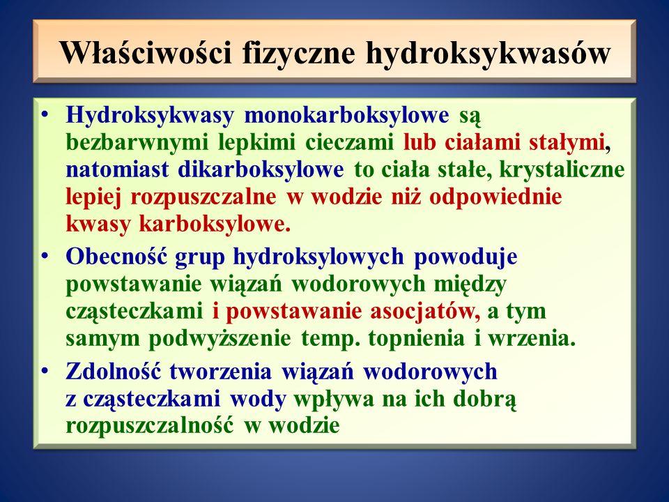 Właściwości fizyczne hydroksykwasów Hydroksykwasy monokarboksylowe są bezbarwnymi lepkimi cieczami lub ciałami stałymi, natomiast dikarboksylowe to ciała stałe, krystaliczne lepiej rozpuszczalne w wodzie niż odpowiednie kwasy karboksylowe.