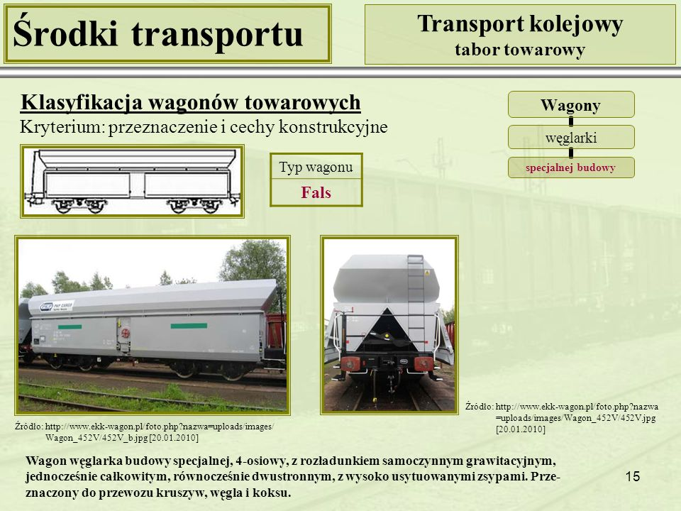 15 Środki transportu Transport kolejowy tabor towarowy Klasyfikacja wagonów towarowych Kryterium: przeznaczenie i cechy konstrukcyjne Wagony węglarki specjalnej budowy Źródło: http://www.ekk-wagon.pl/foto.php?nazwa=uploads/images/ Wagon_452V/452V_b.jpg [20.01.2010] Źródło: http://www.ekk-wagon.pl/foto.php?nazwa =uploads/images/Wagon_452V/452V.jpg [20.01.2010] Typ wagonu Fals Wagon węglarka budowy specjalnej, 4-osiowy, z rozładunkiem samoczynnym grawitacyjnym, jednocześnie całkowitym, równocześnie dwustronnym, z wysoko usytuowanymi zsypami.