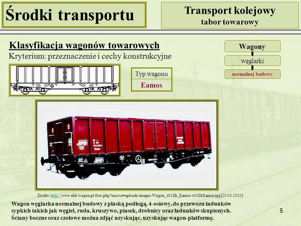 5 Środki transportu Transport kolejowy tabor towarowy Klasyfikacja wagonów towarowych Kryterium: przeznaczenie i cechy konstrukcyjne Wagony węglarki normalnej budowy Źródło: http://www.ekk-wagon.pl/foto.php?nazwa=uploads/images/Wagon_401Zk_Eamos/401ZkEamos.jpg [20.01.2010]http:// Typ wagonu Eamos Wagon węglarka normalnej budowy z płaską podłogą, 4-osiowy, do przewozu ładunków sypkich takich jak węgiel, ruda, kruszywo, piasek, drobnicy oraz ładunków skupionych.