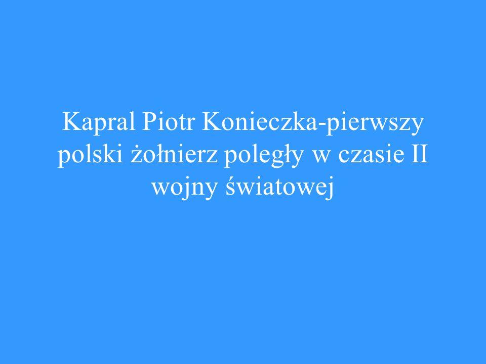 Życiorys Piotra Konieczki-pochodzenie, życie prywatne i rodzina Piotr Konieczka-kapral Wojska Polskiego, pierwszy polski żołnierz poległy w II wojnie światowej, kuzyn mojego pradziadka Wojciecha Konieczki, urodził się 28 kwietnia 1901 w Charżach koło Chełmna nad Nerem.