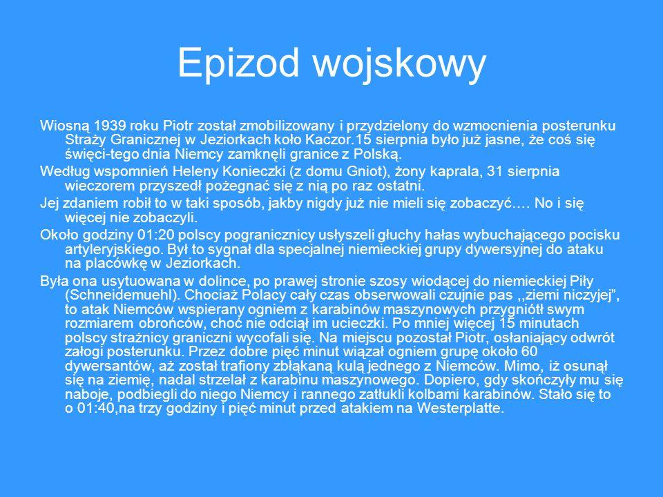 Epizod wojskowy Wiosną 1939 roku Piotr został zmobilizowany i przydzielony do wzmocnienia posterunku Straży Granicznej w Jeziorkach koło Kaczor.15 sierpnia było już jasne, że coś się święci-tego dnia Niemcy zamknęli granice z Polską.