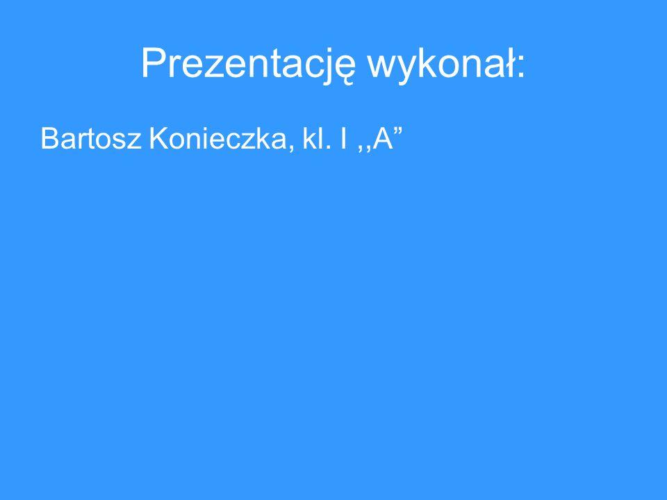 Prezentację wykonał: Bartosz Konieczka, kl. I,,A