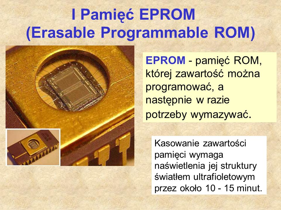 I Pamięć EPROM (Erasable Programmable ROM) EPROM - pamięć ROM, której zawartość można programować, a następnie w razie potrzeby wymazywać.