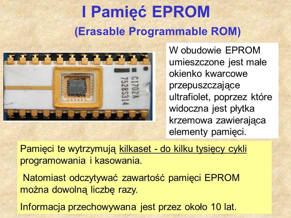 I Pamięć EPROM (Erasable Programmable ROM) W obudowie EPROM umieszczone jest małe okienko kwarcowe przepuszczające ultrafiolet, poprzez które widoczna jest płytka krzemowa zawierająca elementy pamięci.