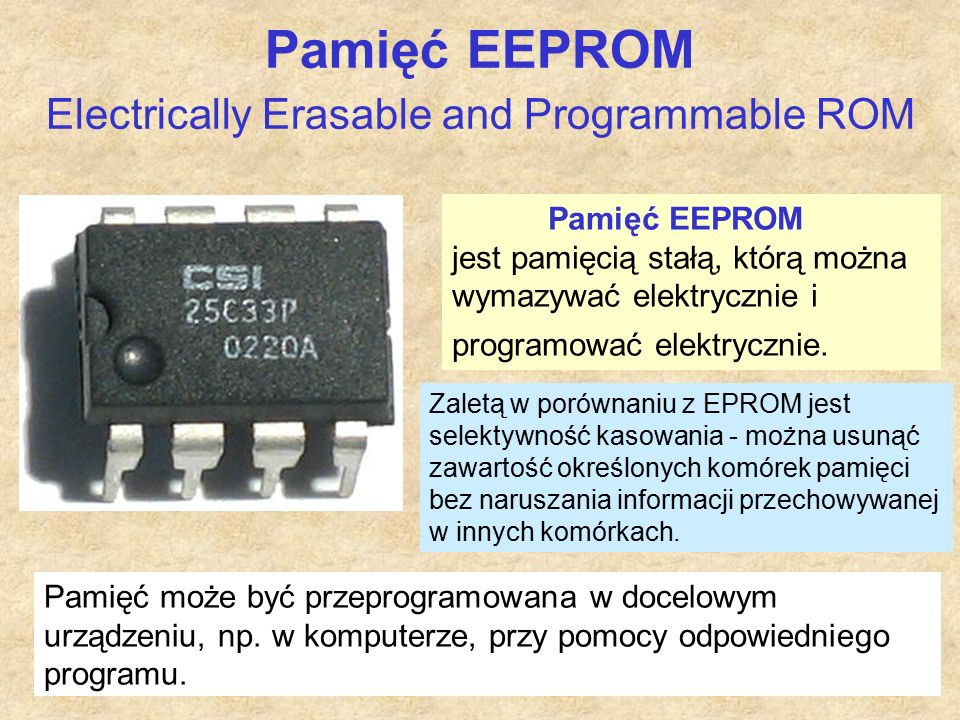 Pamięć EEPROM Electrically Erasable and Programmable ROM Pamięć EEPROM jest pamięcią stałą, którą można wymazywać elektrycznie i programować elektrycz