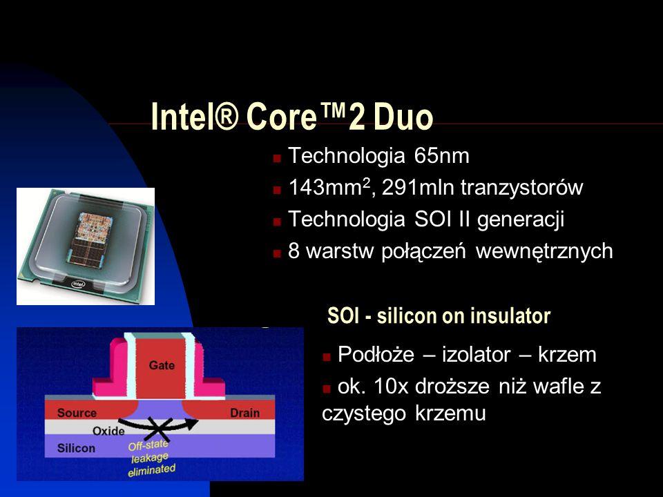 Intel® Core™2 Duo Technologia 65nm 143mm 2, 291mln tranzystorów Technologia SOI II generacji 8 warstw połączeń wewnętrznych SOI - silicon on insulator Podłoże – izolator – krzem ok.