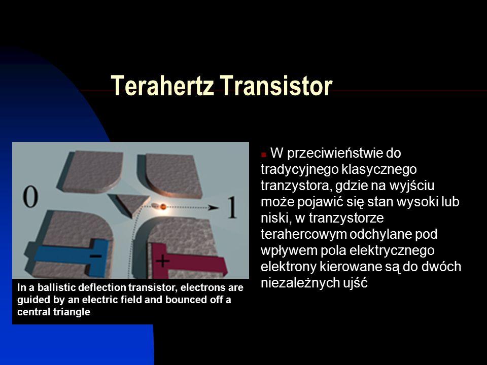 Terahertz Transistor W przeciwieństwie do tradycyjnego klasycznego tranzystora, gdzie na wyjściu może pojawić się stan wysoki lub niski, w tranzystorze terahercowym odchylane pod wpływem pola elektrycznego elektrony kierowane są do dwóch niezależnych ujść In a ballistic deflection transistor, electrons are guided by an electric field and bounced off a central triangle
