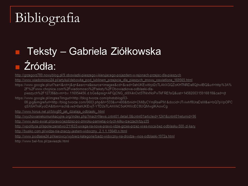 Bibliografia Teksty – Gabriela Ziółkowska Źródła: http://grzegorz789.nowyblog.pl/9,obowiazki-pieszego-i-kierujacego-pojazdem-w-rejonach-przejsc-dla-pi