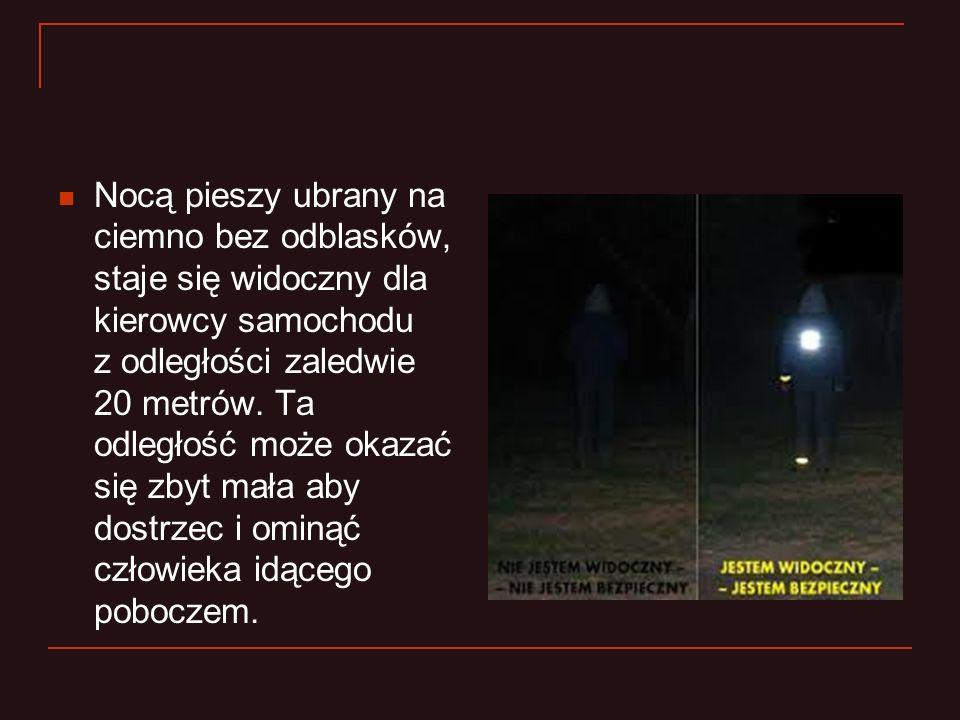 Nocą pieszy ubrany na ciemno bez odblasków, staje się widoczny dla kierowcy samochodu z odległości zaledwie 20 metrów. Ta odległość może okazać się zb