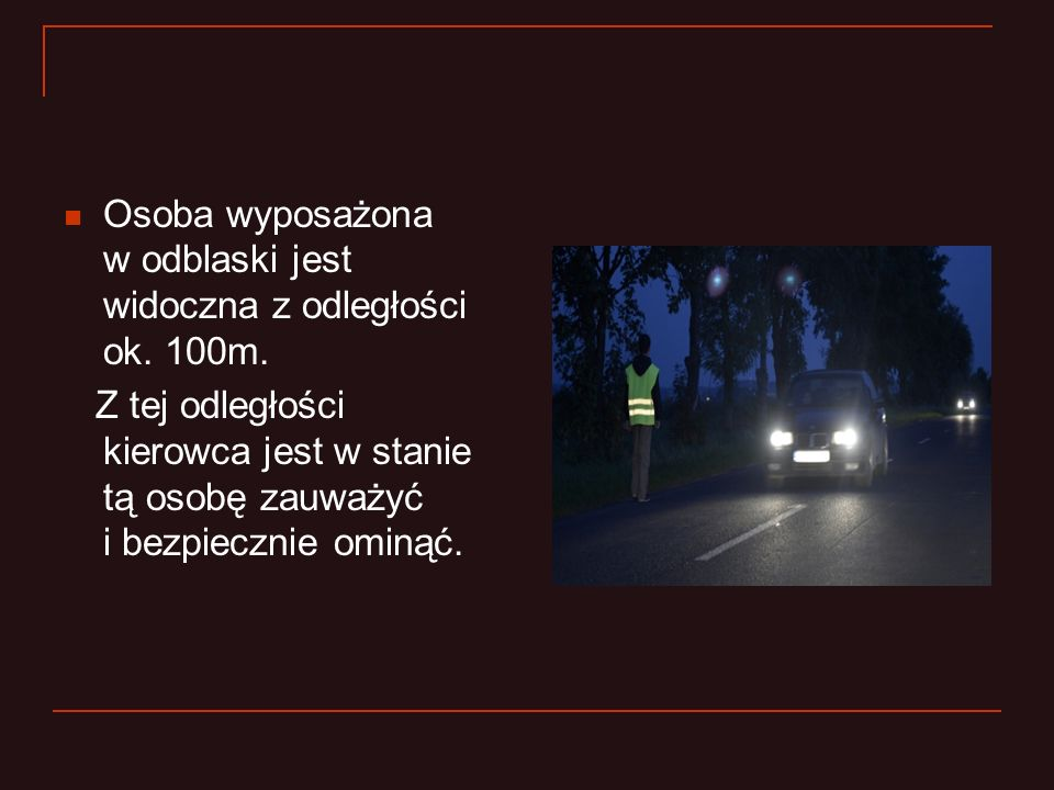 Osoba wyposażona w odblaski jest widoczna z odległości ok. 100m. Z tej odległości kierowca jest w stanie tą osobę zauważyć i bezpiecznie ominąć.
