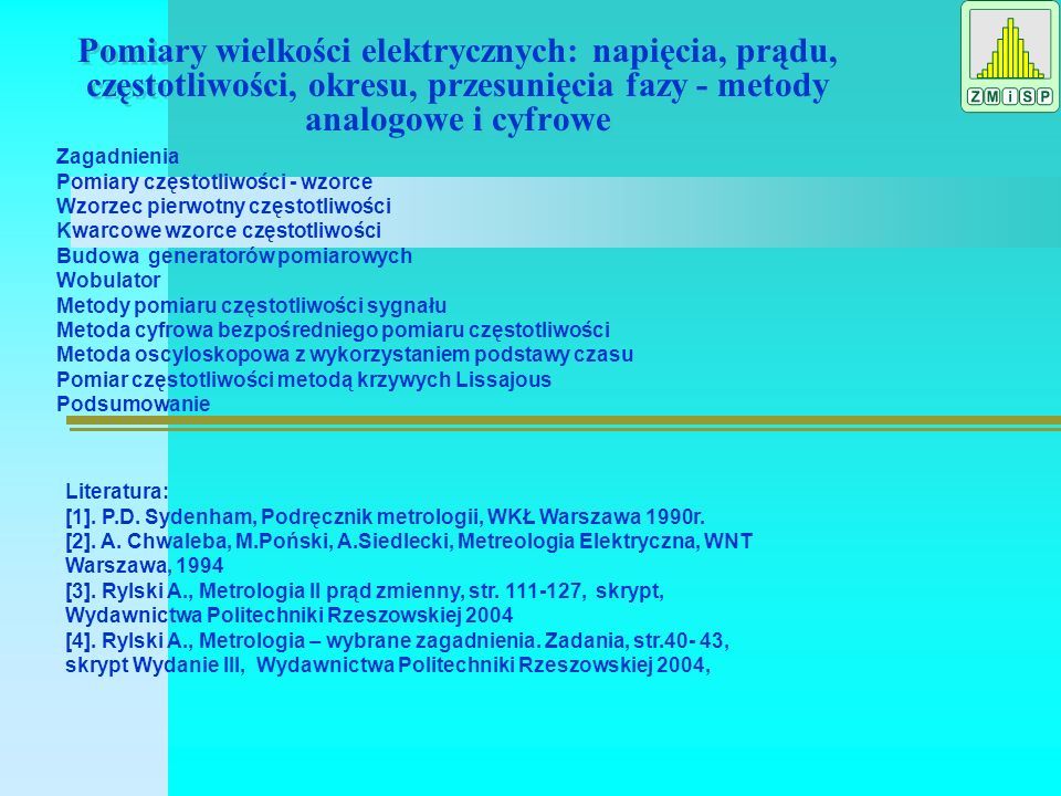 Pomiary wielkości elektrycznych: napięcia, prądu, częstotliwości, okresu, przesunięcia fazy - metody analogowe i cyfrowe Zagadnienia Pomiary częstotliwości - wzorce Wzorzec pierwotny częstotliwości Kwarcowe wzorce częstotliwości Budowa generatorów pomiarowych Wobulator Metody pomiaru częstotliwości sygnału Metoda cyfrowa bezpośredniego pomiaru częstotliwości Metoda oscyloskopowa z wykorzystaniem podstawy czasu Pomiar częstotliwości metodą krzywych Lissajous Podsumowanie Literatura: [1].