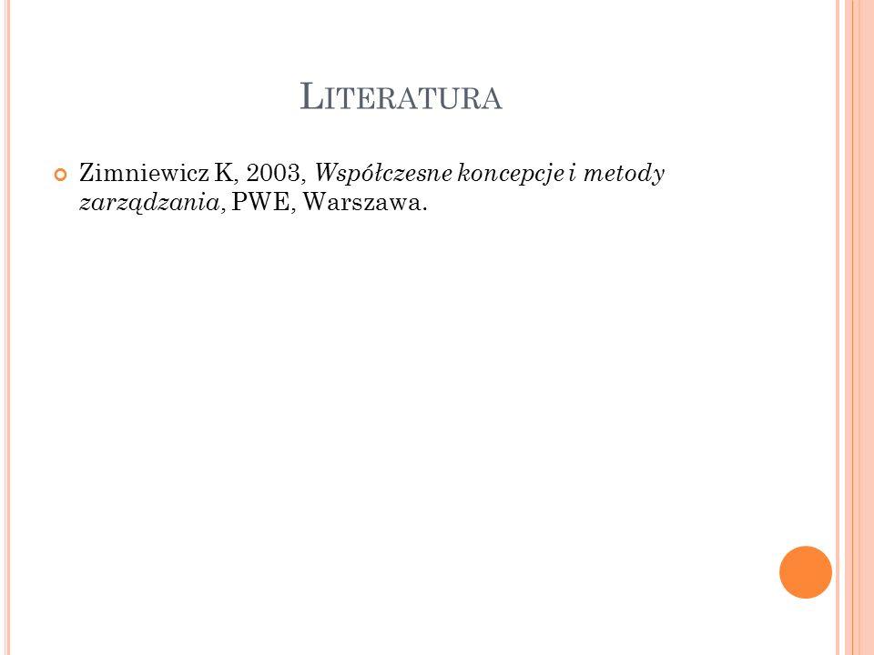 L ITERATURA Zimniewicz K, 2003, Współczesne koncepcje i metody zarządzania, PWE, Warszawa.