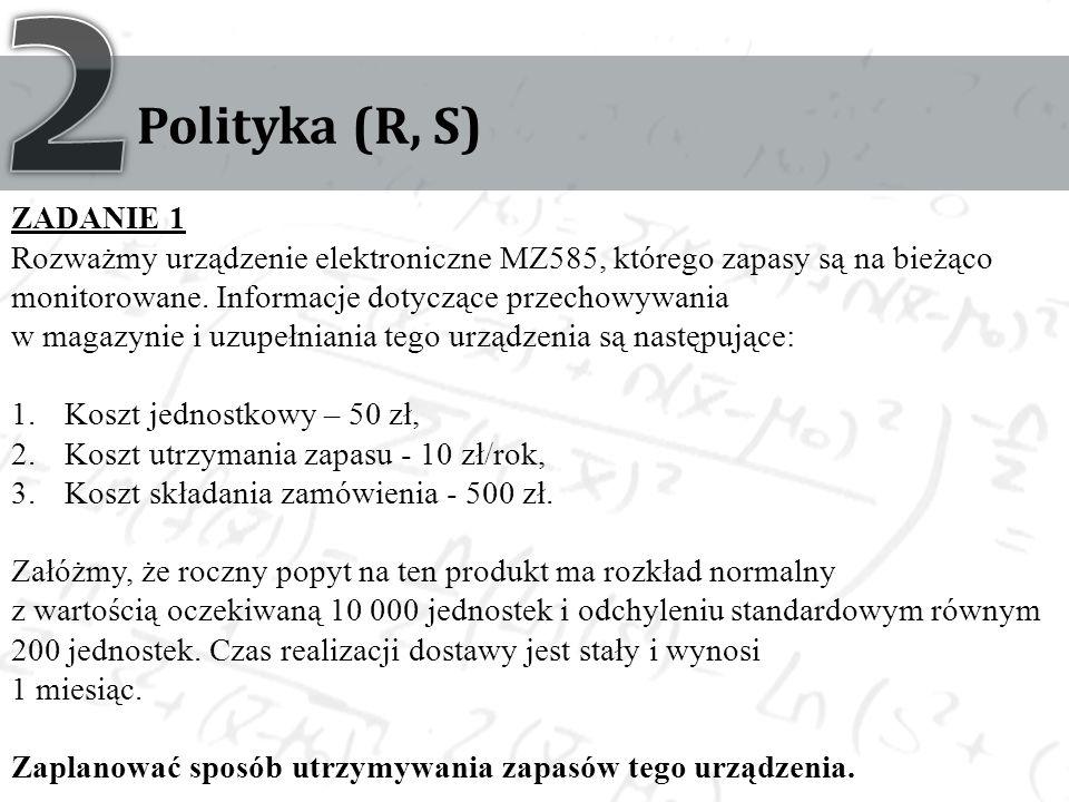 Polityka (R, S) ZADANIE 1 Rozważmy urządzenie elektroniczne MZ585, którego zapasy są na bieżąco monitorowane. Informacje dotyczące przechowywania w ma