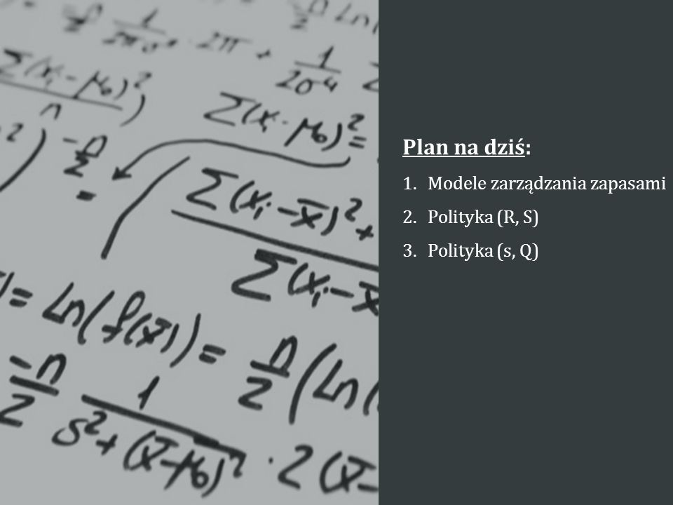 Plan na dziś: 1.Modele zarządzania zapasami 2.Polityka (R, S) 3.Polityka (s, Q)