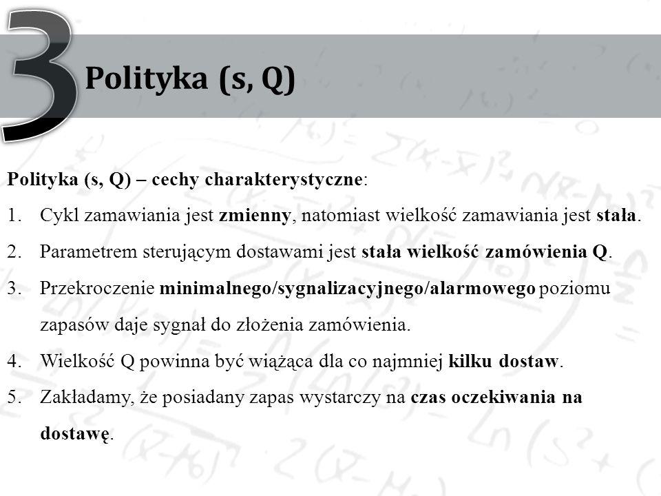 Polityka (s, Q) Polityka (s, Q) – cechy charakterystyczne: 1.Cykl zamawiania jest zmienny, natomiast wielkość zamawiania jest stała. 2.Parametrem ster