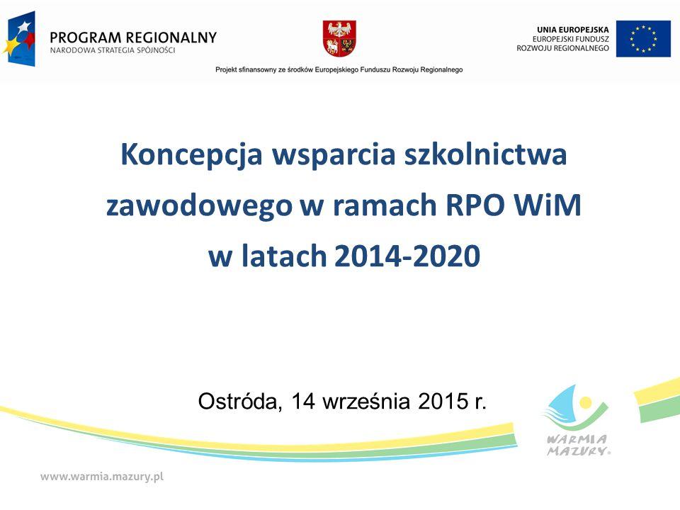Koncepcja wsparcia szkolnictwa zawodowego w ramach RPO WiM w latach 2014-2020 Ostróda, 14 września 2015 r.