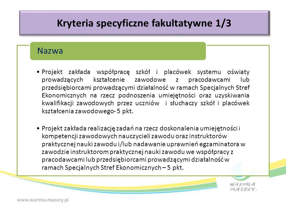 Kryteria specyficzne fakultatywne 1/3 Projekt zakłada współpracę szkół i placówek systemu oświaty prowadzących kształcenie zawodowe z pracodawcami lub przedsiębiorcami prowadzącymi działalność w ramach Specjalnych Stref Ekonomicznych na rzecz podnoszenia umiejętności oraz uzyskiwania kwalifikacji zawodowych przez uczniów i słuchaczy szkół i placówek kształcenia zawodowego- 5 pkt.