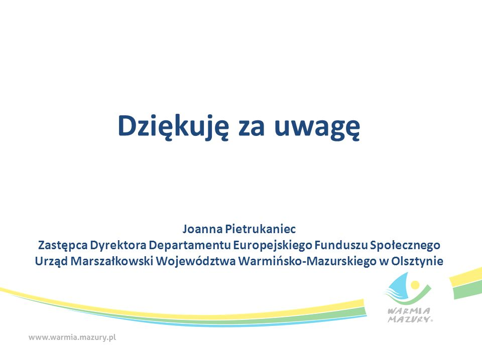 Dziękuję za uwagę Joanna Pietrukaniec Zastępca Dyrektora Departamentu Europejskiego Funduszu Społecznego Urząd Marszałkowski Województwa Warmińsko-Mazurskiego w Olsztynie
