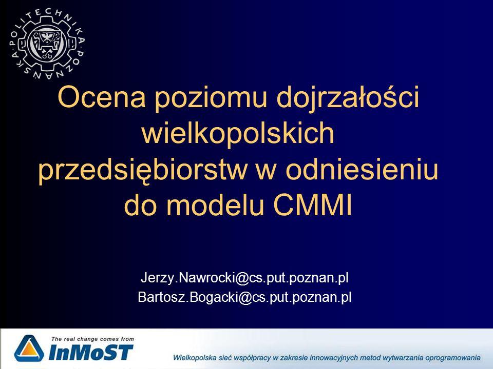 Ocena poziomu dojrzałości wielkopolskich przedsiębiorstw w odniesieniu do modelu CMMI Jerzy.Nawrocki@cs.put.poznan.pl Bartosz.Bogacki@cs.put.poznan.pl