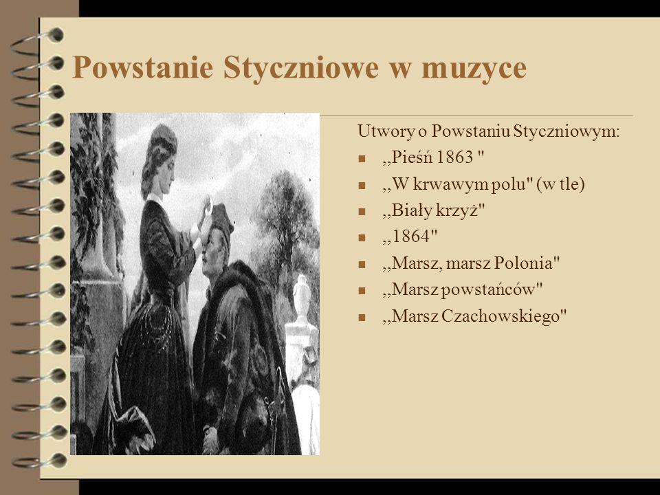 Powstanie Styczniowe w muzyce Utwory o Powstaniu Styczniowym:,,Pieśń 1863