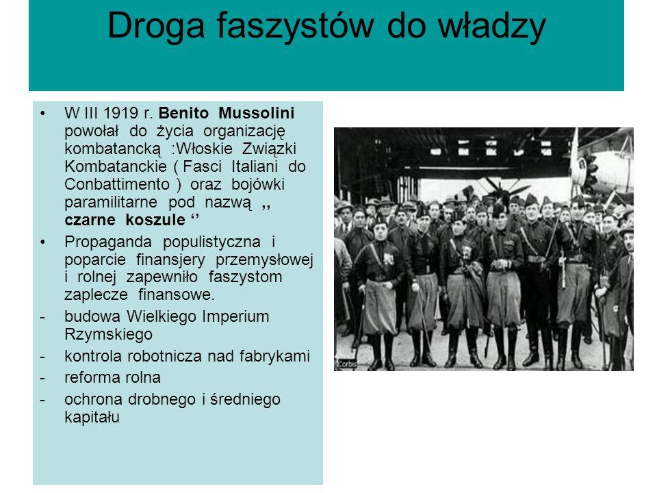 Droga faszystów do władzy W III 1919 r. Benito Mussolini powołał do życia organizację kombatancką :Włoskie Związki Kombatanckie ( Fasci Italiani do Co