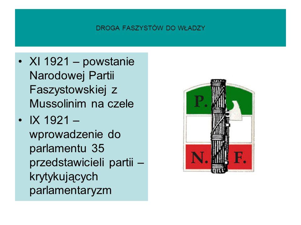 DROGA FASZYSTÓW DO WŁADZY XI 1921 – powstanie Narodowej Partii Faszystowskiej z Mussolinim na czele IX 1921 – wprowadzenie do parlamentu 35 przedstawi