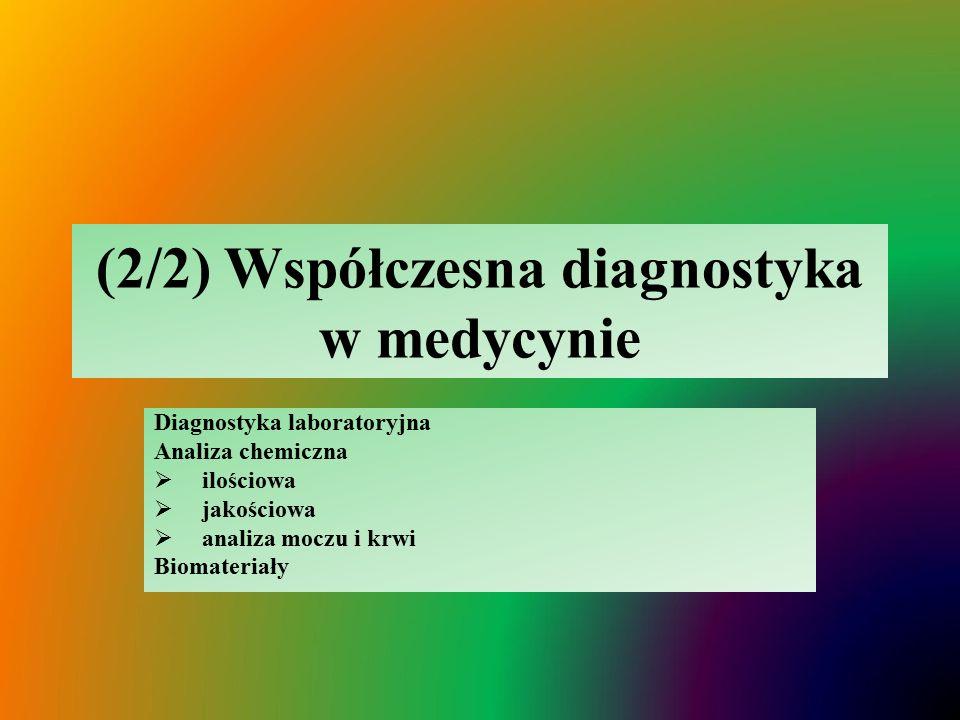 (2/2) Współczesna diagnostyka w medycynie Diagnostyka laboratoryjna Analiza chemiczna  ilościowa  jakościowa  analiza moczu i krwi Biomateriały