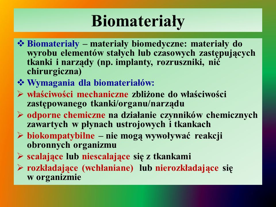 Biomateriały  Biomateriały – materiały biomedyczne: materiały do wyrobu elementów stałych lub czasowych zastępujących tkanki i narządy (np.