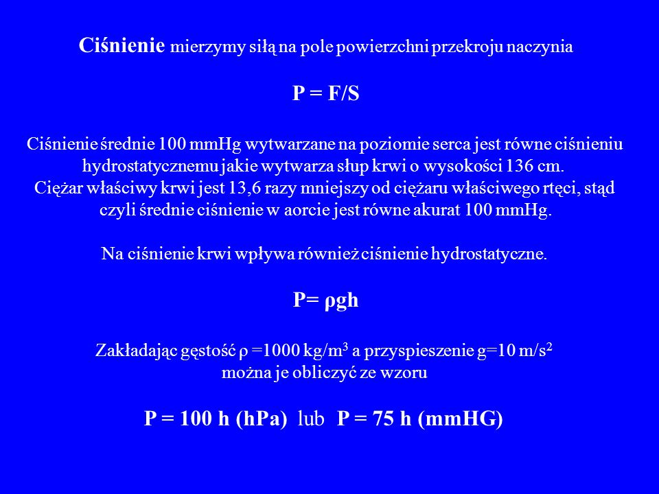 Ciśnienie mierzymy siłą na pole powierzchni przekroju naczynia P = F/S Ciśnienie średnie 100 mmHg wytwarzane na poziomie serca jest równe ciśnieniu hy