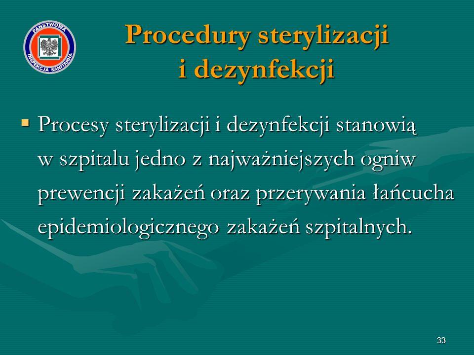 33 Procedury sterylizacji i dezynfekcji  Procesy sterylizacji i dezynfekcji stanowią w szpitalu jedno z najważniejszych ogniw prewencji zakażeń oraz przerywania łańcucha epidemiologicznego zakażeń szpitalnych.
